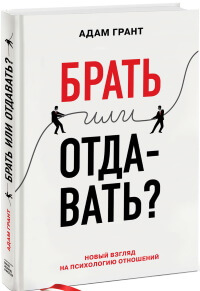 «Брать или отдавать?» (Give and Take: Why Helping Others Drives Our Success), Адам Грант